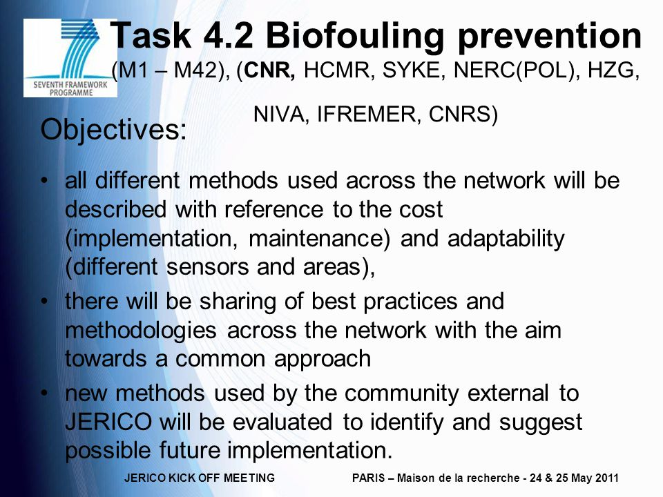 Task 4.2 Biofouling prevention (M1 – M42), (CNR, HCMR, SYKE, NERC(POL), HZG, NIVA, IFREMER, CNRS) Objectives: all different methods used across the network will be described with reference to the cost (implementation, maintenance) and adaptability (different sensors and areas), there will be sharing of best practices and methodologies across the network with the aim towards a common approach new methods used by the community external to JERICO will be evaluated to identify and suggest possible future implementation.