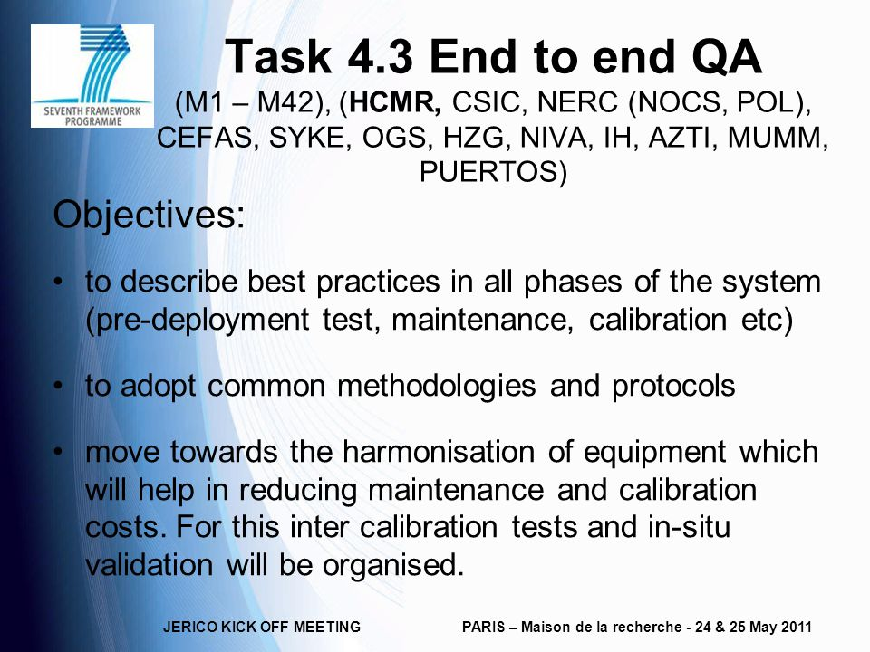 Task 4.3 End to end QA (M1 – M42), (HCMR, CSIC, NERC (NOCS, POL), CEFAS, SYKE, OGS, HZG, NIVA, IH, AZTI, MUMM, PUERTOS) Objectives: to describe best practices in all phases of the system (pre-deployment test, maintenance, calibration etc) to adopt common methodologies and protocols move towards the harmonisation of equipment which will help in reducing maintenance and calibration costs.