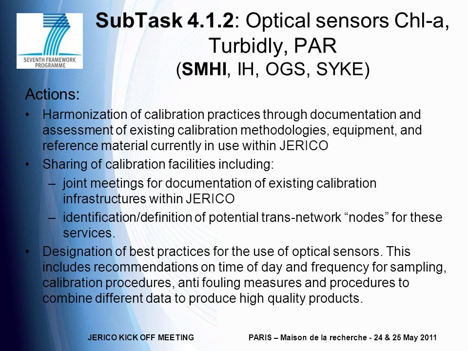 SubTask 4.1.2: Optical sensors Chl-a, Turbidly, PAR (SMHI, IH, OGS, SYKE) Actions: Harmonization of calibration practices through documentation and assessment of existing calibration methodologies, equipment, and reference material currently in use within JERICO Sharing of calibration facilities including: –joint meetings for documentation of existing calibration infrastructures within JERICO –identification/definition of potential trans-network nodes for these services.