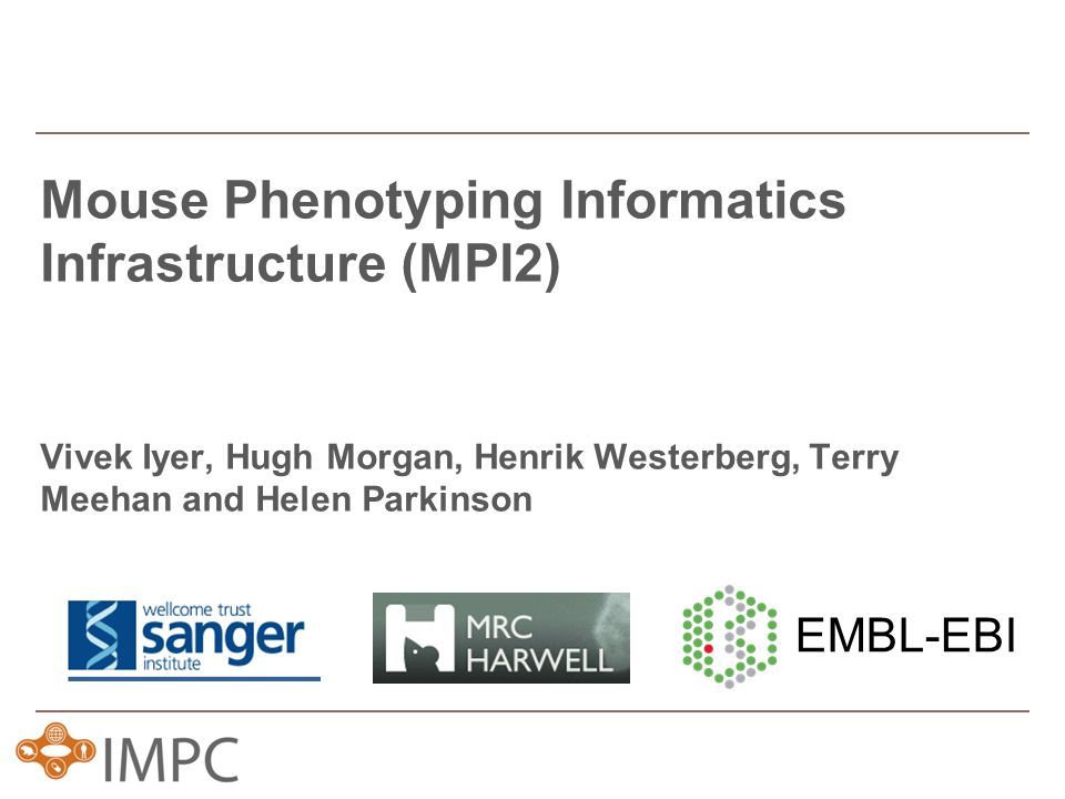 Mouse Phenotyping Informatics Infrastructure (MPI2) Vivek Iyer, Hugh Morgan, Henrik Westerberg, Terry Meehan and Helen Parkinson EMBL-EBI
