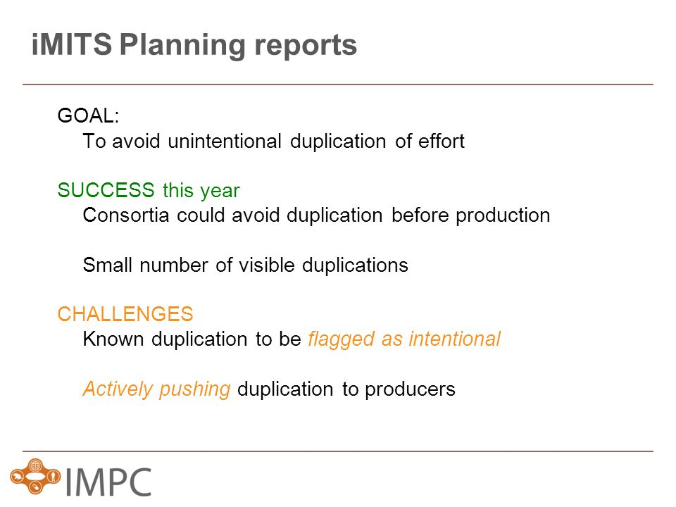 iMITS Planning reports GOAL: To avoid unintentional duplication of effort SUCCESS this year Consortia could avoid duplication before production Small number of visible duplications CHALLENGES Known duplication to be flagged as intentional Actively pushing duplication to producers