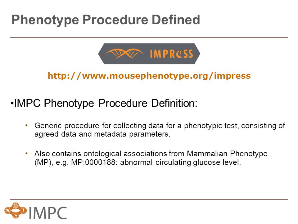 Phenotype Procedure Defined http://www.mousephenotype.org/impress IMPC Phenotype Procedure Definition: Generic procedure for collecting data for a phenotypic test, consisting of agreed data and metadata parameters.