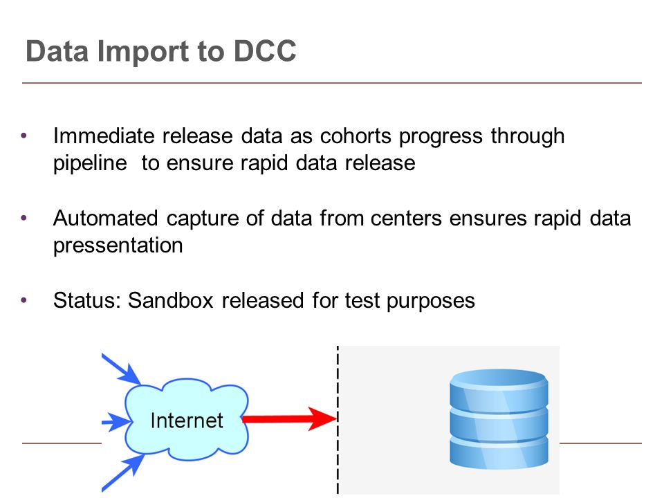 Immediate release data as cohorts progress through pipeline to ensure rapid data release Automated capture of data from centers ensures rapid data pressentation Status: Sandbox released for test purposes Data Import to DCC