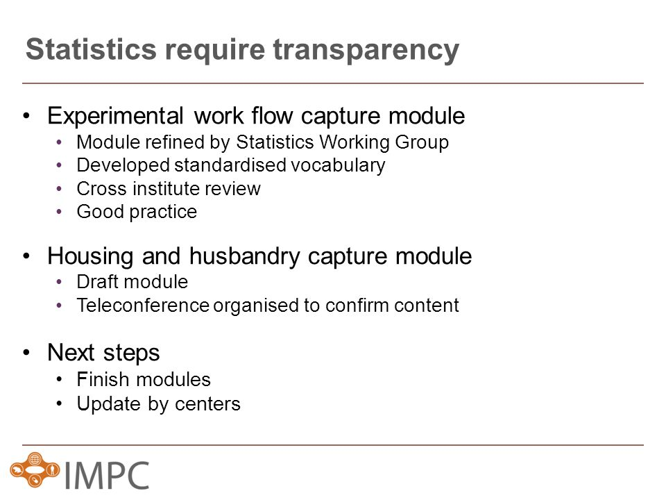 Experimental work flow capture module Module refined by Statistics Working Group Developed standardised vocabulary Cross institute review Good practice Housing and husbandry capture module Draft module Teleconference organised to confirm content Next steps Finish modules Update by centers Statistics require transparency
