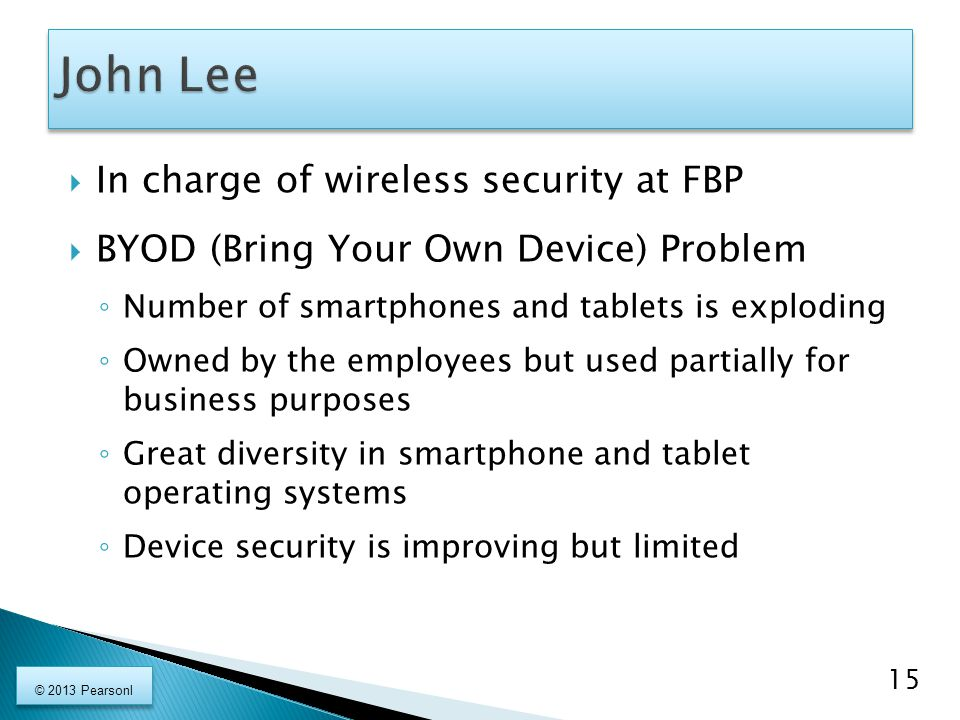  In charge of wireless security at FBP  BYOD (Bring Your Own Device) Problem ◦ Number of smartphones and tablets is exploding ◦ Owned by the employees but used partially for business purposes ◦ Great diversity in smartphone and tablet operating systems ◦ Device security is improving but limited 15 © 2013 Pearsonl