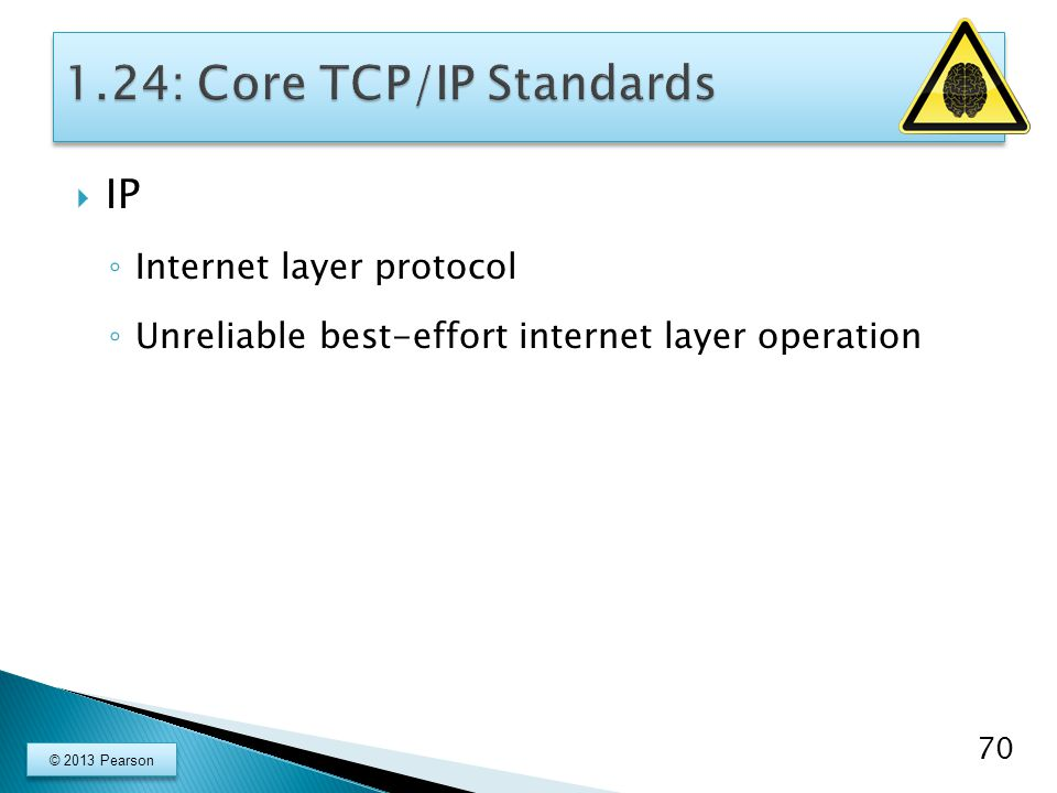  IP ◦ Internet layer protocol ◦ Unreliable best-effort internet layer operation 70 © 2013 Pearson