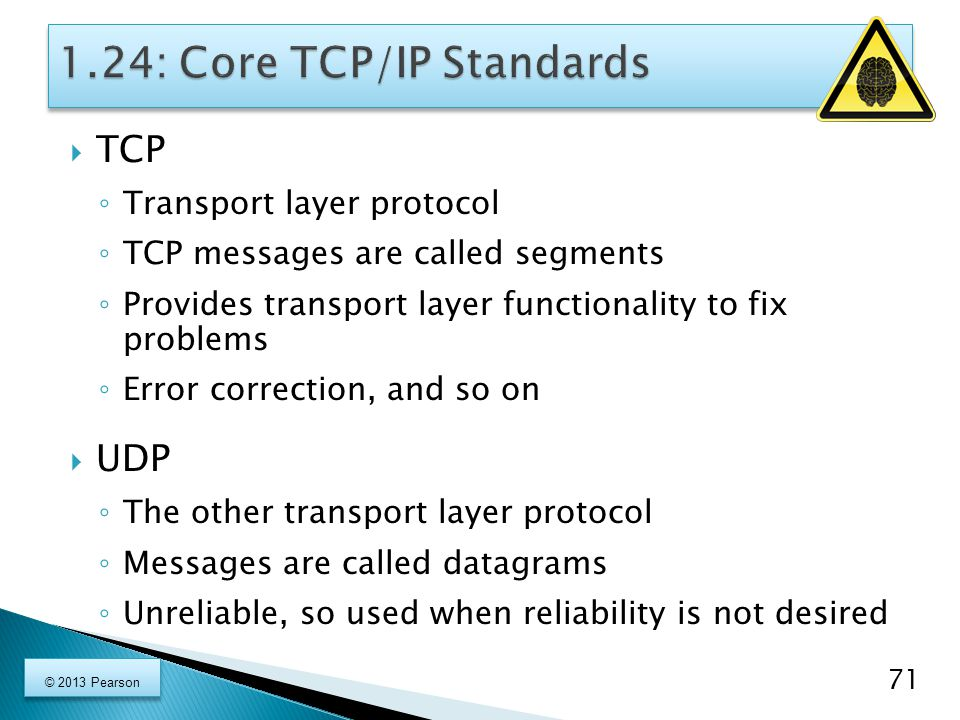  TCP ◦ Transport layer protocol ◦ TCP messages are called segments ◦ Provides transport layer functionality to fix problems ◦ Error correction, and so on  UDP ◦ The other transport layer protocol ◦ Messages are called datagrams ◦ Unreliable, so used when reliability is not desired 71 © 2013 Pearson