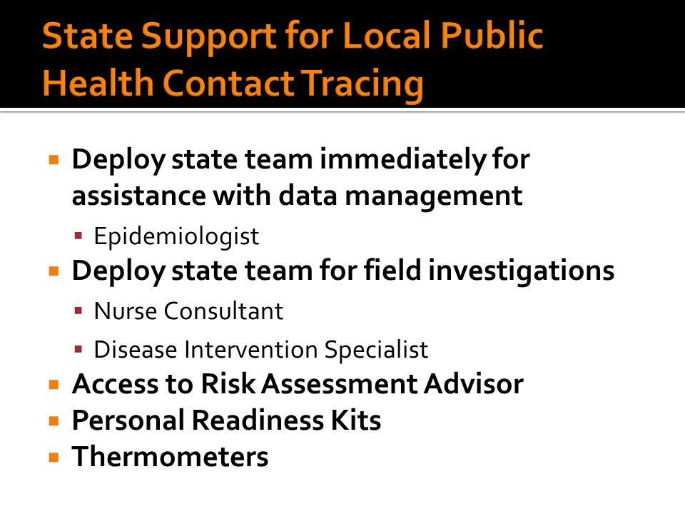  Deploy state team immediately for assistance with data management  Epidemiologist  Deploy state team for field investigations  Nurse Consultant  Disease Intervention Specialist  Access to Risk Assessment Advisor  Personal Readiness Kits  Thermometers