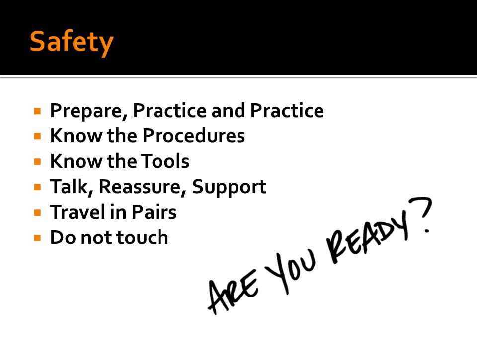  Prepare, Practice and Practice  Know the Procedures  Know the Tools  Talk, Reassure, Support  Travel in Pairs  Do not touch