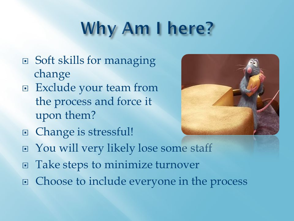  Soft skills for managing change  Exclude your team from the process and force it upon them.