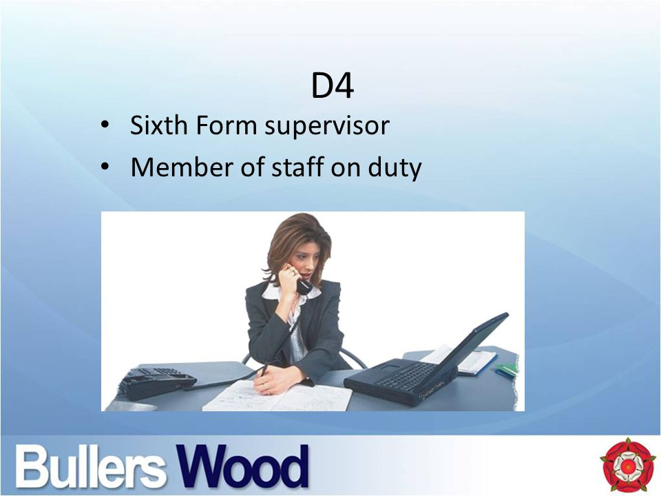 D4 Sixth Form supervisor Member of staff on duty