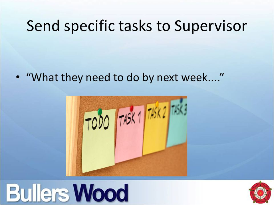 Send specific tasks to Supervisor What they need to do by next week....
