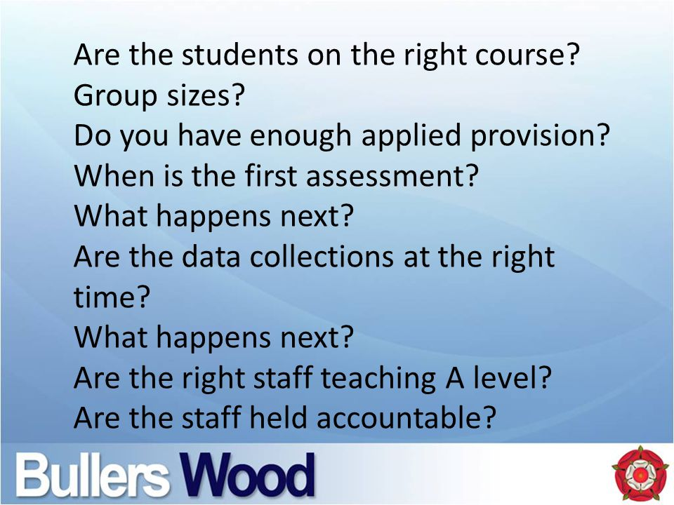Are the students on the right course? Group sizes? Do you have enough applied provision? When is the first assessment? What happens next? Are the data