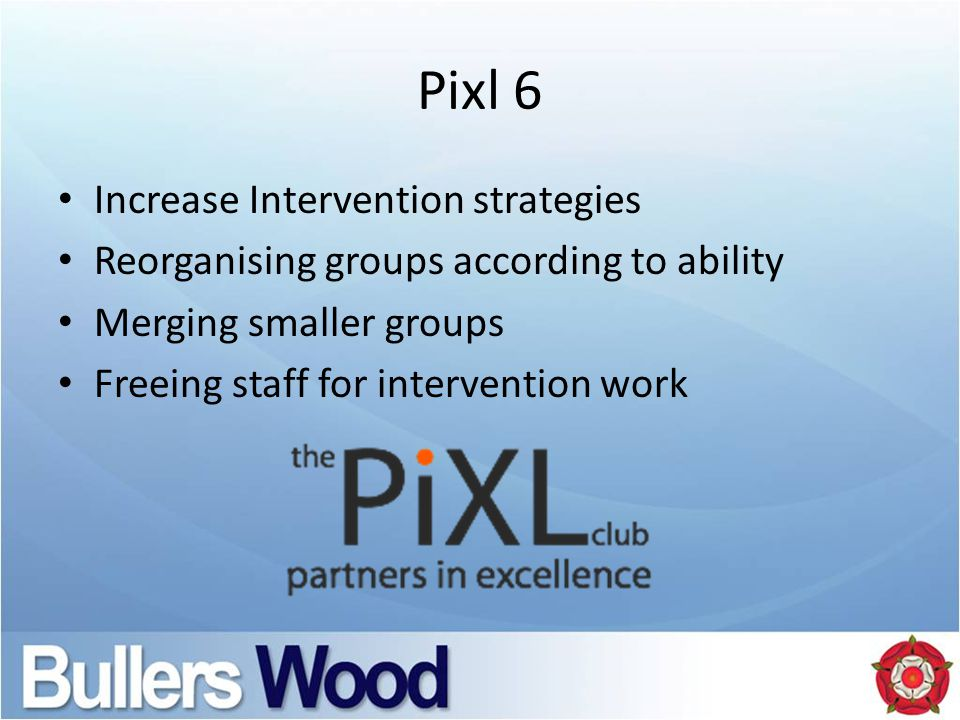 Pixl 6 Increase Intervention strategies Reorganising groups according to ability Merging smaller groups Freeing staff for intervention work