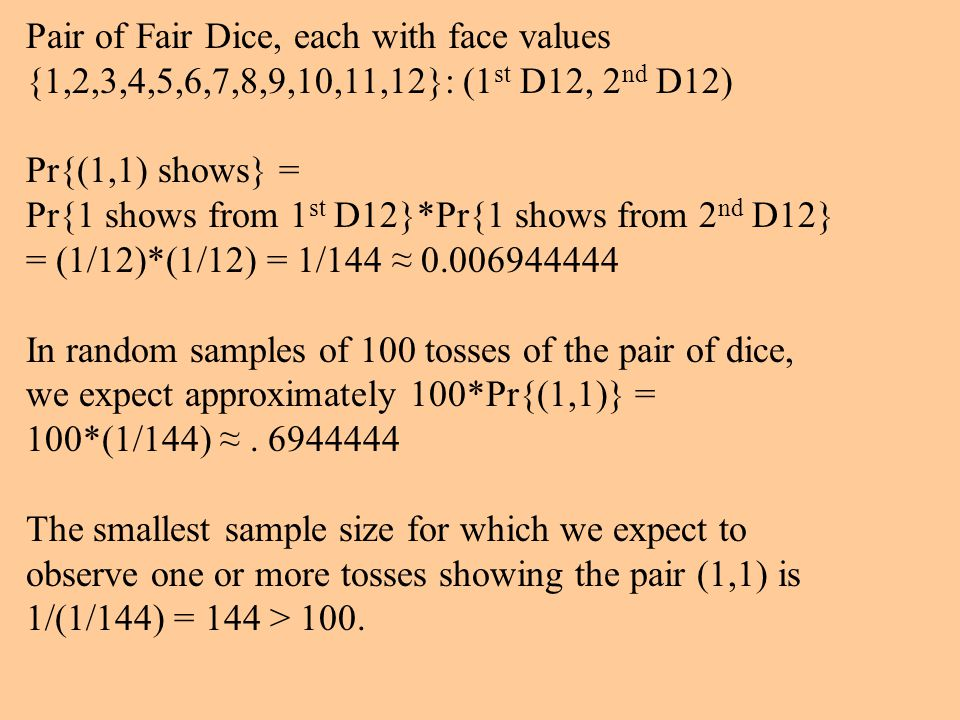 Pair of Fair Dice, each with face values {1,2,3,4,5,6,7,8,9,10,11,12}: (1 st D12, 2 nd D12) Pr{(1,1) shows} = Pr{1 shows from 1 st D12}*Pr{1 shows from 2 nd D12} = (1/12)*(1/12) = 1/144 ≈ 0.006944444 In random samples of 100 tosses of the pair of dice, we expect approximately 100*Pr{(1,1)} = 100*(1/144) ≈.