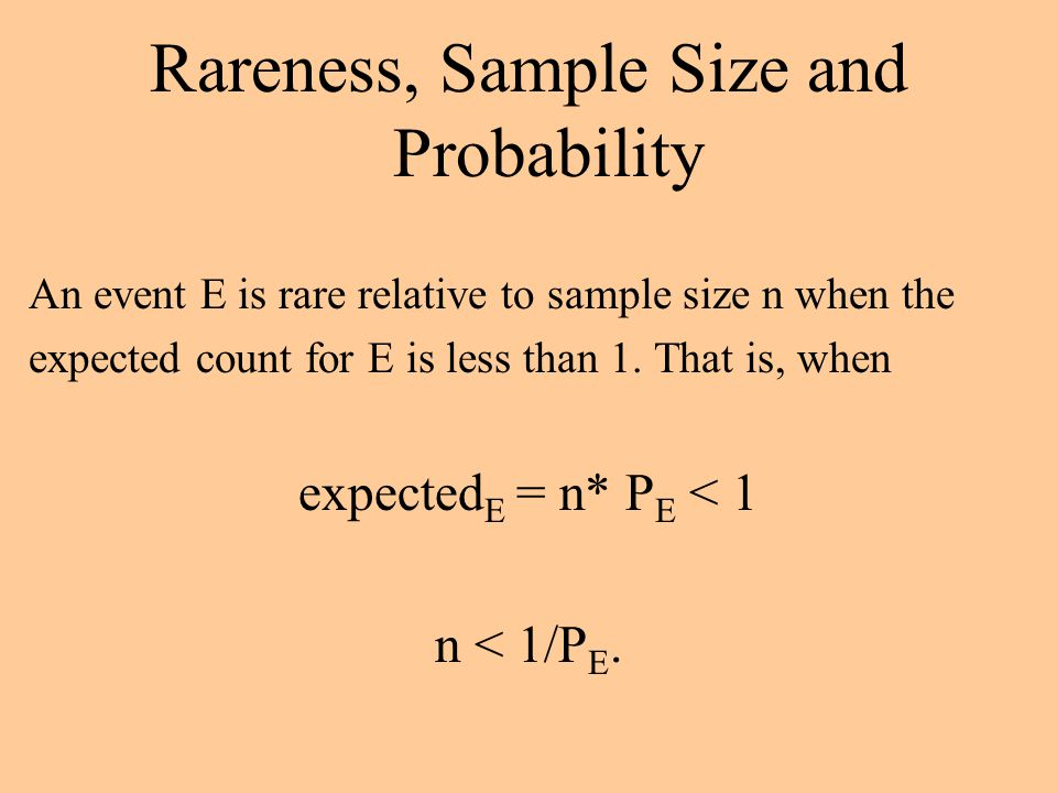 Rareness, Sample Size and Probability An event E is rare relative to sample size n when the expected count for E is less than 1.