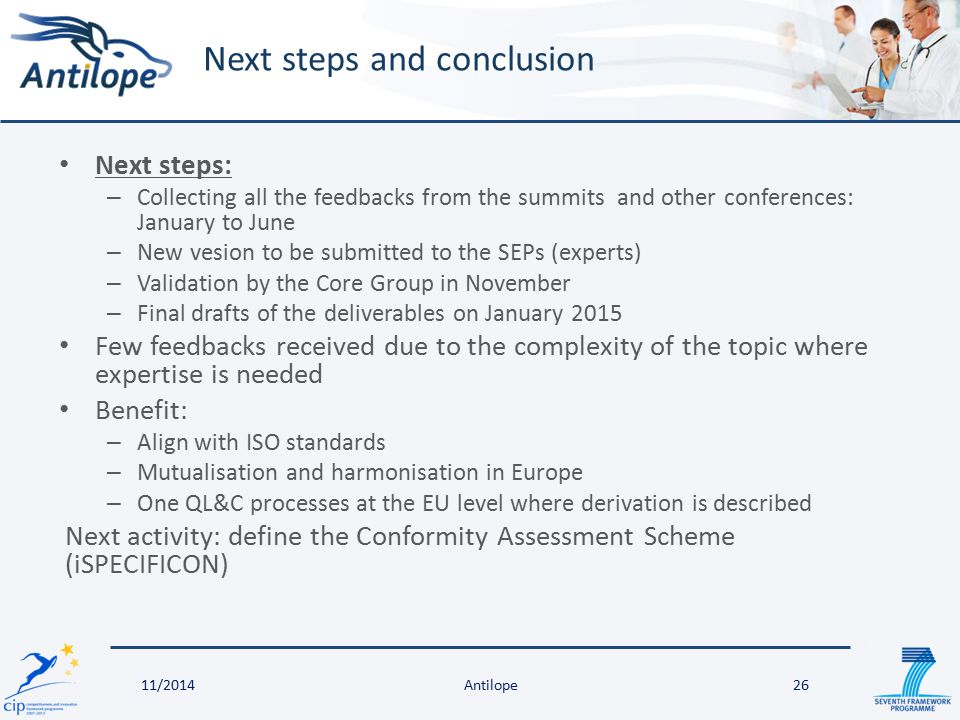 Next steps: – Collecting all the feedbacks from the summits and other conferences: January to June – New vesion to be submitted to the SEPs (experts) – Validation by the Core Group in November – Final drafts of the deliverables on January 2015 Few feedbacks received due to the complexity of the topic where expertise is needed Benefit: – Align with ISO standards – Mutualisation and harmonisation in Europe – One QL&C processes at the EU level where derivation is described Next activity: define the Conformity Assessment Scheme (iSPECIFICON) Next steps and conclusion 11/2014Antilope26