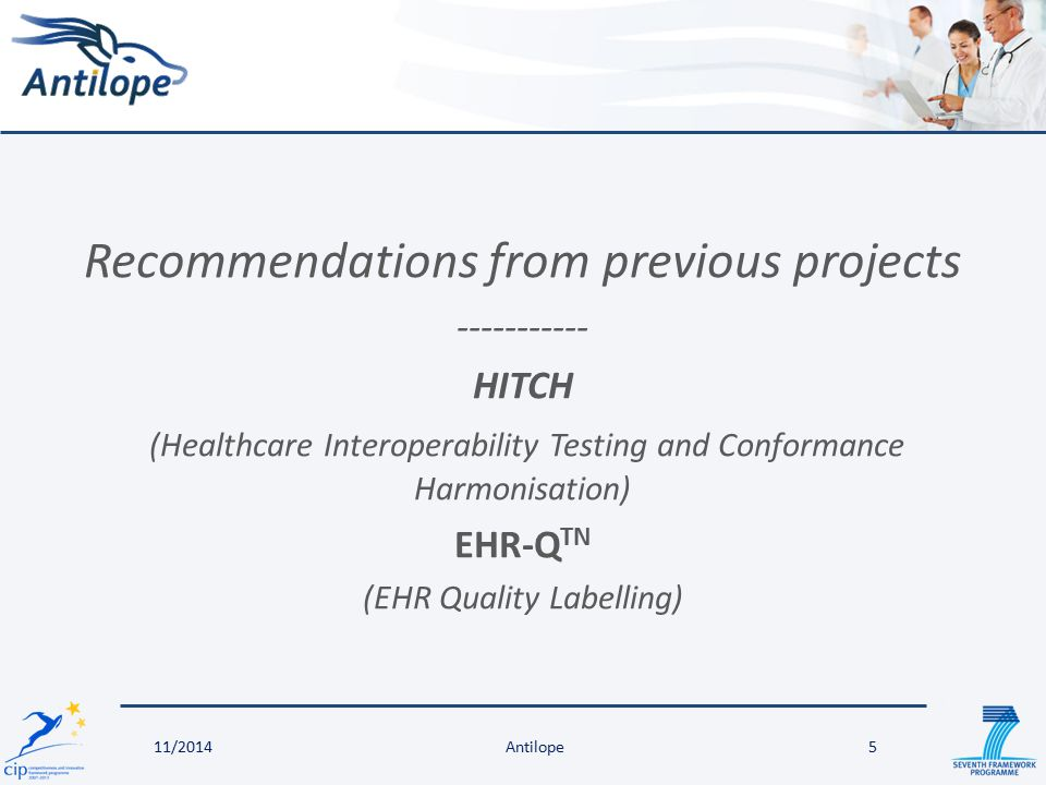 Recommendations from previous projects ----------- HITCH (Healthcare Interoperability Testing and Conformance Harmonisation) EHR-Q TN (EHR Quality Labelling) 5Antilope11/2014