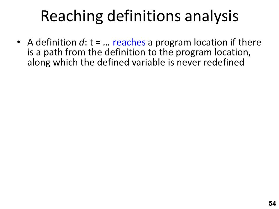 Reaching definitions analysis A definition d: t = … reaches a program location if there is a path from the definition to the program location, along which the defined variable is never redefined 54