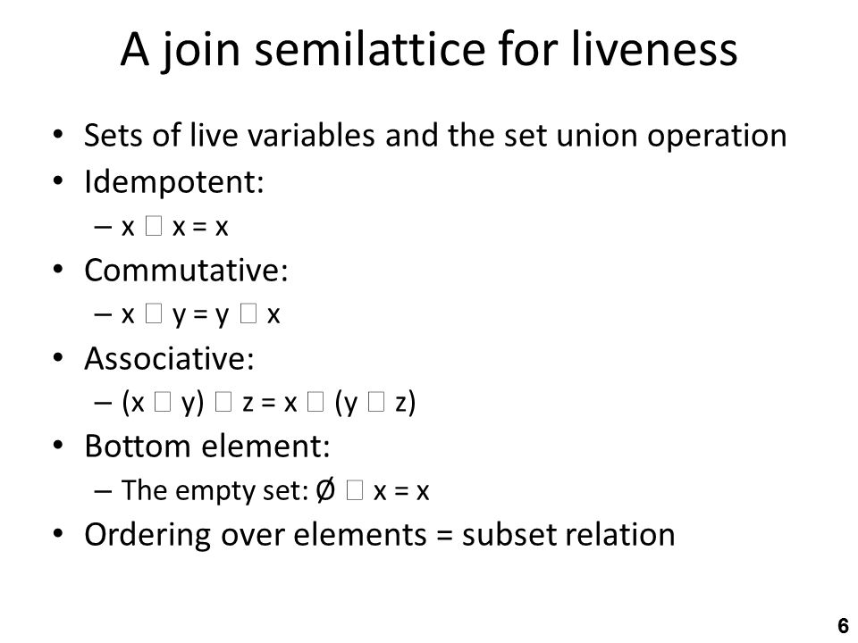 A join semilattice for liveness Sets of live variables and the set union operation Idempotent: – x  x = x Commutative: – x  y = y  x Associative: – (x  y)  z = x  (y  z) Bottom element: – The empty set: Ø  x = x Ordering over elements = subset relation 6