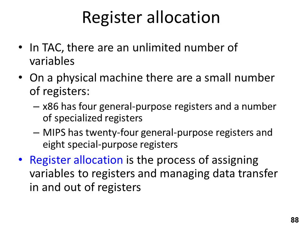 Register allocation In TAC, there are an unlimited number of variables On a physical machine there are a small number of registers: – x86 has four general-purpose registers and a number of specialized registers – MIPS has twenty-four general-purpose registers and eight special-purpose registers Register allocation is the process of assigning variables to registers and managing data transfer in and out of registers 88