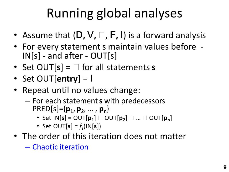 Running global analyses Assume that ( D, V, , F, I ) is a forward analysis For every statement s maintain values before - IN[s] - and after - OUT[s] Set OUT[s] =  for all statements s Set OUT[entry] = I Repeat until no values change: – For each statement s with predecessors PRED[s]={p 1, p 2, …, p n } Set IN[s] = OUT[p 1 ]  OUT[p 2 ]  …  OUT[p n ] Set OUT[s] = f s (IN[s]) The order of this iteration does not matter – Chaotic iteration 9