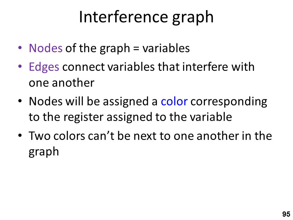 Interference graph Nodes of the graph = variables Edges connect variables that interfere with one another Nodes will be assigned a color corresponding to the register assigned to the variable Two colors can't be next to one another in the graph 95