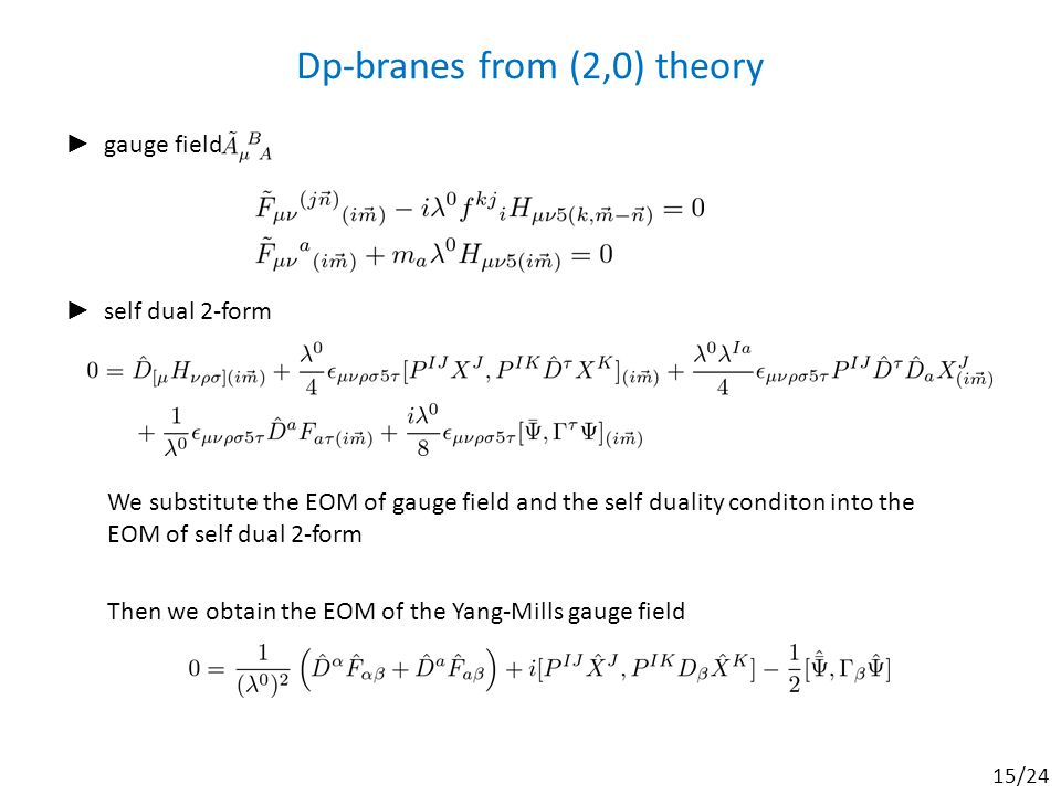 Dp-branes from (2,0) theory ► gauge field ► self dual 2-form We substitute the EOM of gauge field and the self duality conditon into the EOM of self dual 2-form Then we obtain the EOM of the Yang-Mills gauge field 15/24