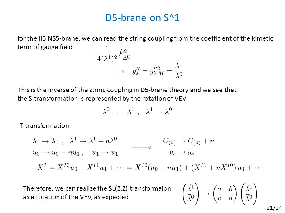 D5-brane on S^1 for the IIB NS5-brane, we can read the string coupling from the coefficient of the kimetic term of gauge field This is the inverse of the string coupling in D5-brane theory and we see that the S-transformation is represented by the rotation of VEV T-transformation Therefore, we can realize the SL(2,Z) transformaion as a rotation of the VEV, as expected 21/24