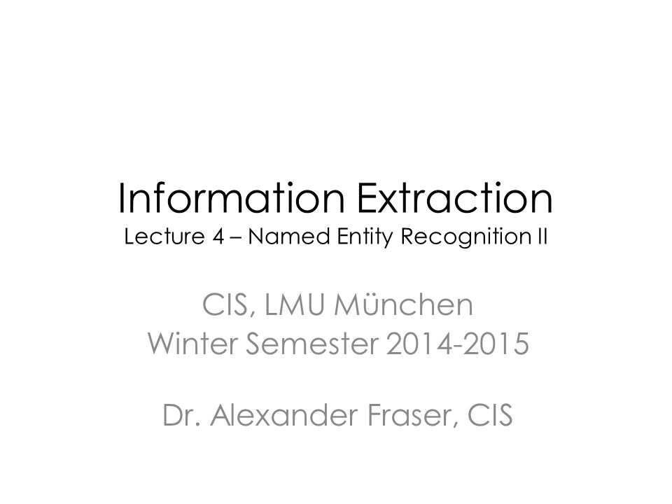 Information Extraction Lecture 4 – Named Entity Recognition II CIS, LMU München Winter Semester 2014-2015 Dr.