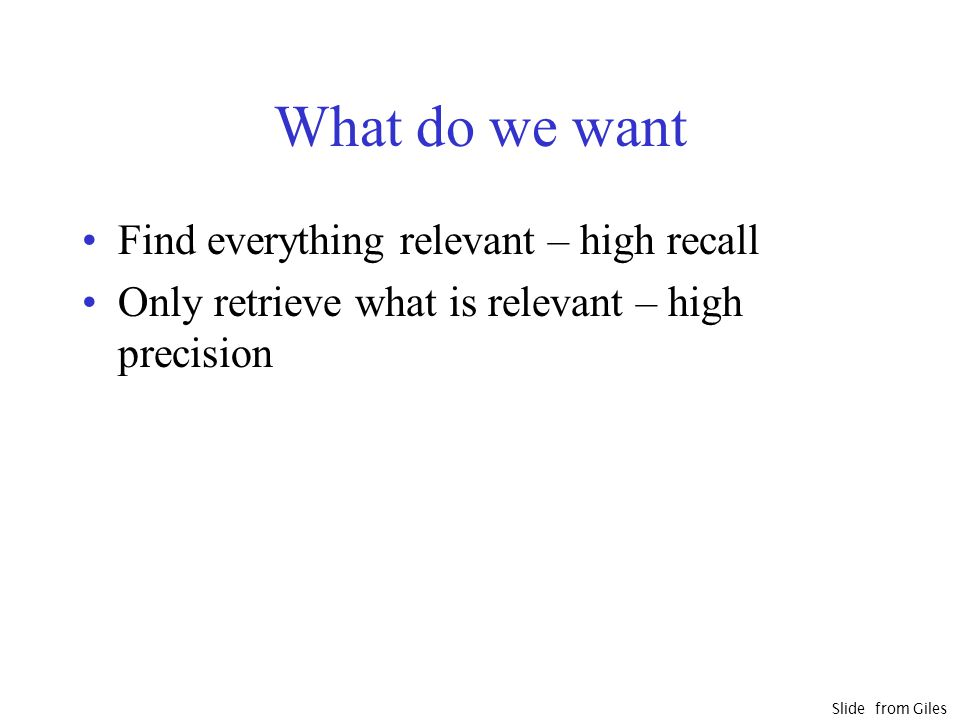 What do we want Find everything relevant – high recall Only retrieve what is relevant – high precision Slide from Giles