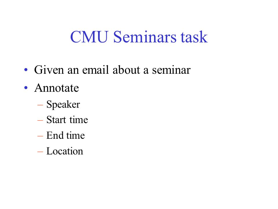 CMU Seminars task Given an email about a seminar Annotate –Speaker –Start time –End time –Location