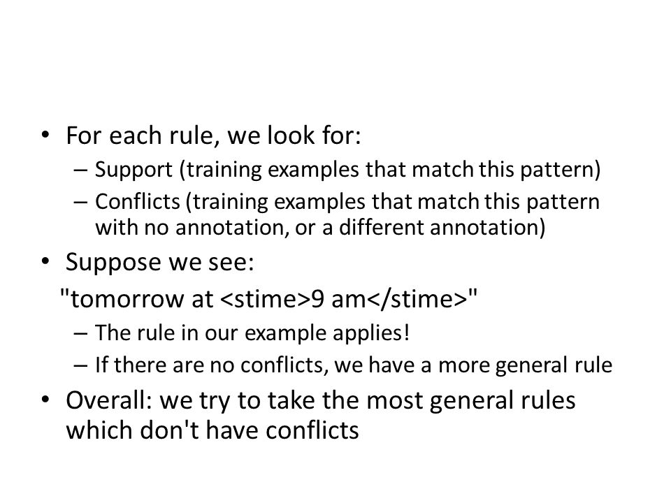 For each rule, we look for: – Support (training examples that match this pattern) – Conflicts (training examples that match this pattern with no annotation, or a different annotation) Suppose we see: tomorrow at 9 am – The rule in our example applies.