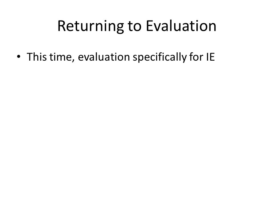 Returning to Evaluation This time, evaluation specifically for IE
