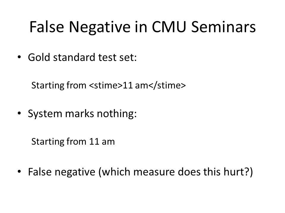 False Negative in CMU Seminars Gold standard test set: Starting from 11 am System marks nothing: Starting from 11 am False negative (which measure does this hurt?)