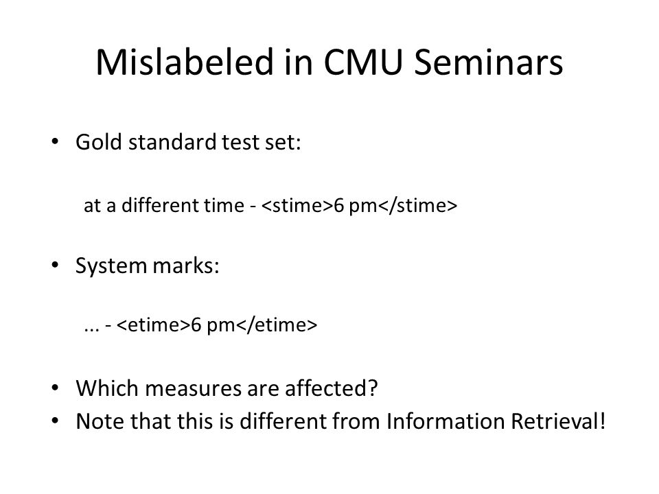 Mislabeled in CMU Seminars Gold standard test set: at a different time - 6 pm System marks:...