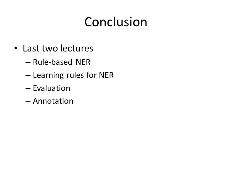 Conclusion Last two lectures – Rule-based NER – Learning rules for NER – Evaluation – Annotation