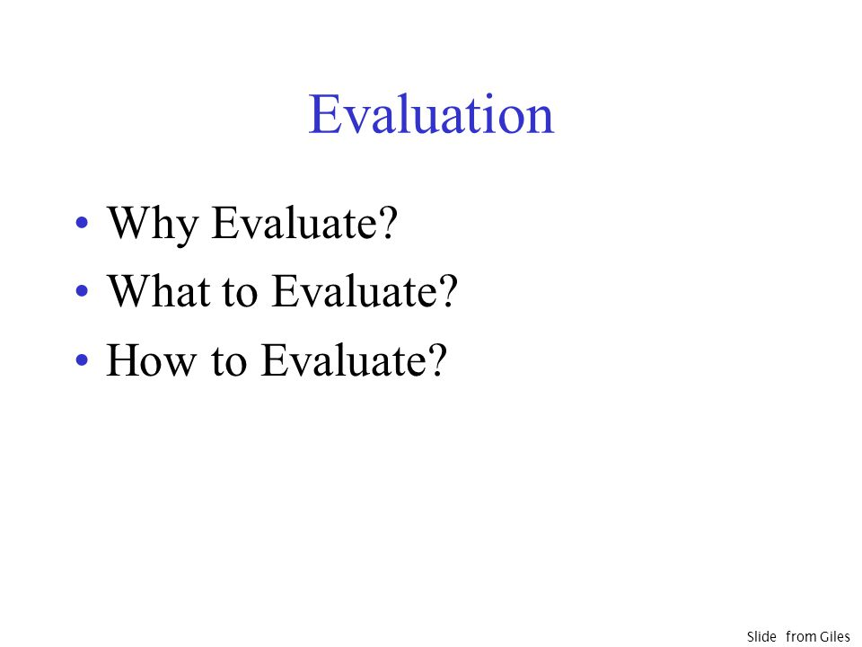 Evaluation Why Evaluate? What to Evaluate? How to Evaluate? Slide from Giles