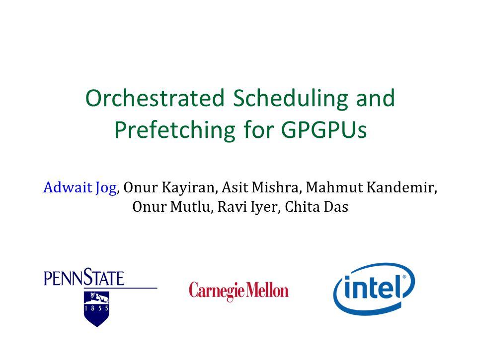 Orchestrated Scheduling and Prefetching for GPGPUs Adwait Jog, Onur Kayiran, Asit Mishra, Mahmut Kandemir, Onur Mutlu, Ravi Iyer, Chita Das