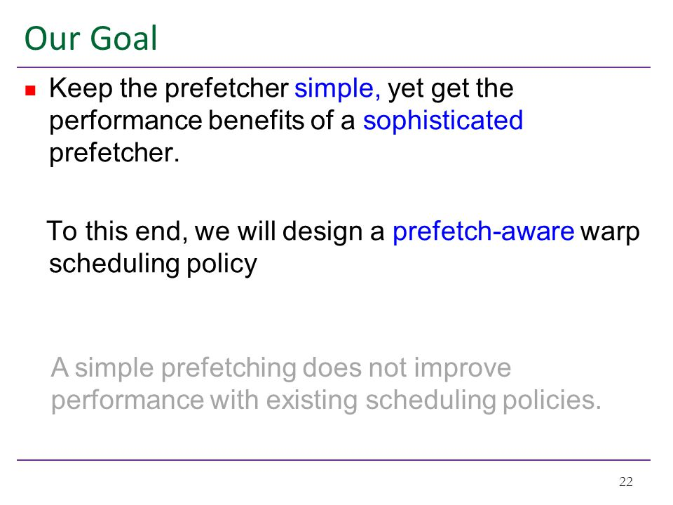 Our Goal Keep the prefetcher simple, yet get the performance benefits of a sophisticated prefetcher. To this end, we will design a prefetch-aware warp