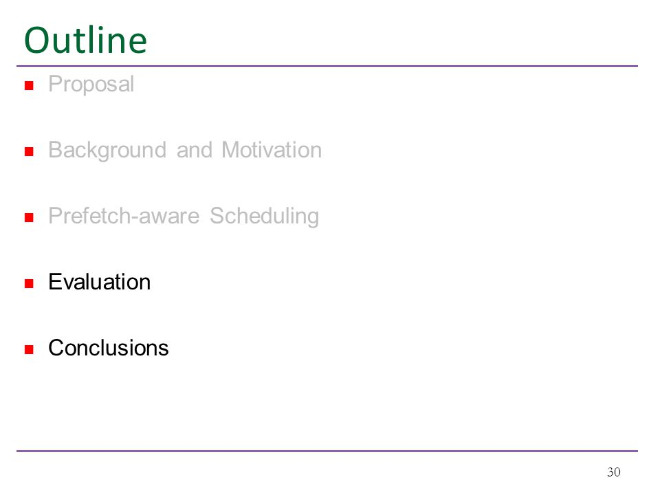 Outline Proposal Background and Motivation Prefetch-aware Scheduling Evaluation Conclusions 30