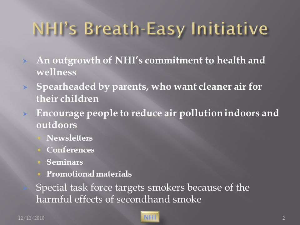  An outgrowth of NHI's commitment to health and wellness  Spearheaded by parents, who want cleaner air for their children  Encourage people to reduce air pollution indoors and outdoors  Newsletters  Conferences  Seminars  Promotional materials  Special task force targets smokers because of the harmful effects of secondhand smoke 12/12/20102