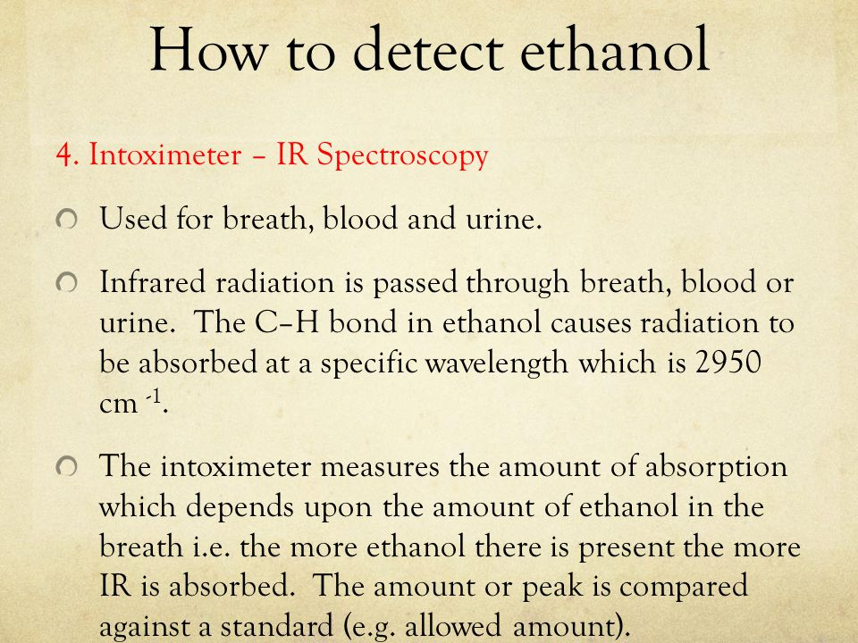 How to detect ethanol 4. Intoximeter – IR Spectroscopy Used for breath, blood and urine. Infrared radiation is passed through breath, blood or urine.