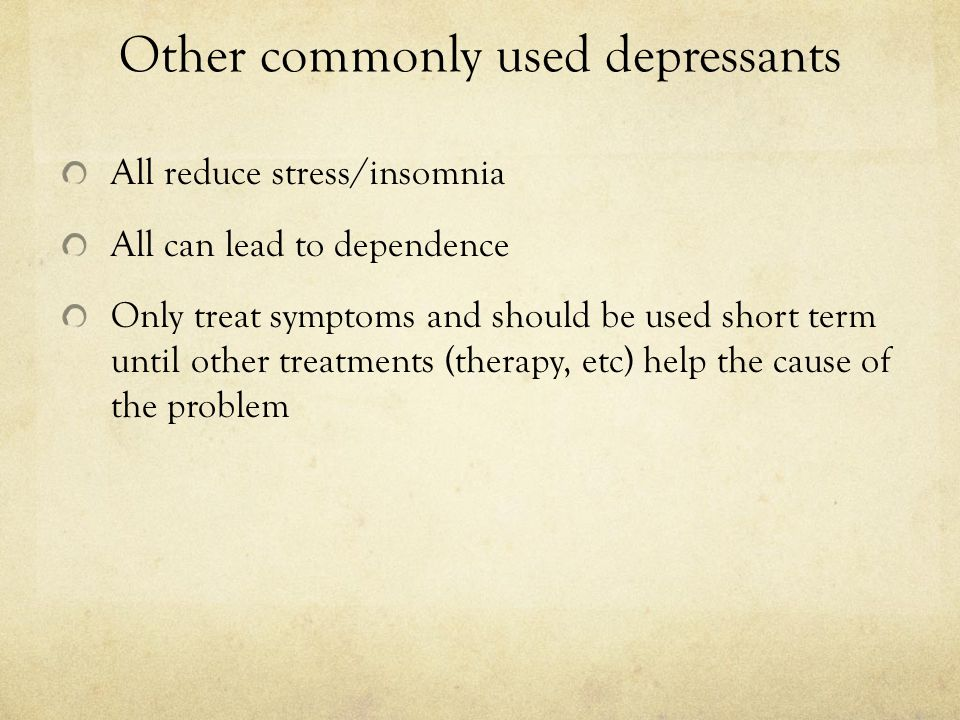 Other commonly used depressants All reduce stress/insomnia All can lead to dependence Only treat symptoms and should be used short term until other tr