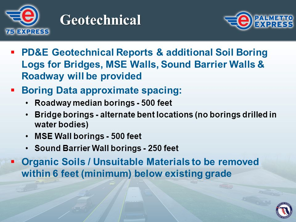 Geotechnical  PD&E Geotechnical Reports & additional Soil Boring Logs for Bridges, MSE Walls, Sound Barrier Walls & Roadway will be provided  Boring