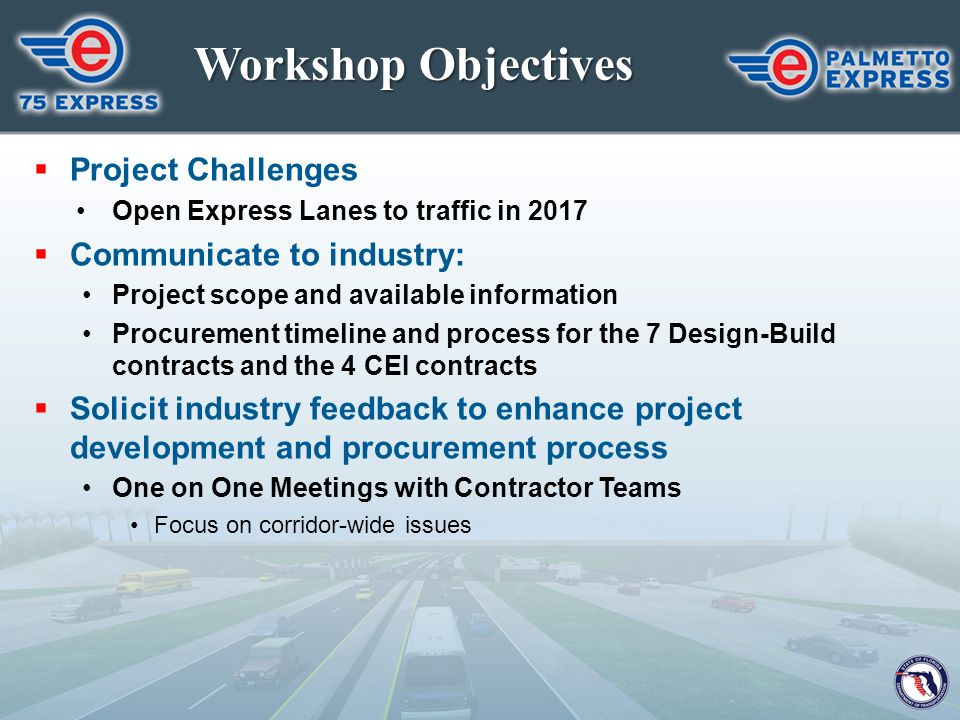 Workshop Objectives  Project Challenges Open Express Lanes to traffic in 2017  Communicate to industry: Project scope and available information Proc