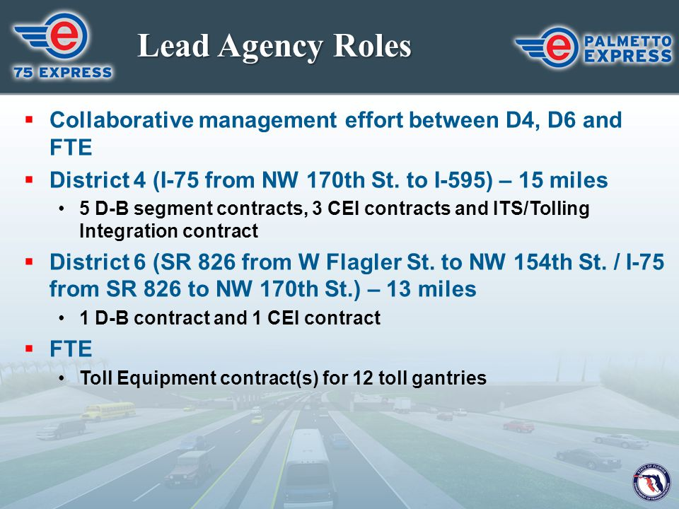 Lead Agency Roles  Collaborative management effort between D4, D6 and FTE  District 4 (I-75 from NW 170th St. to I-595) – 15 miles 5 D-B segment con