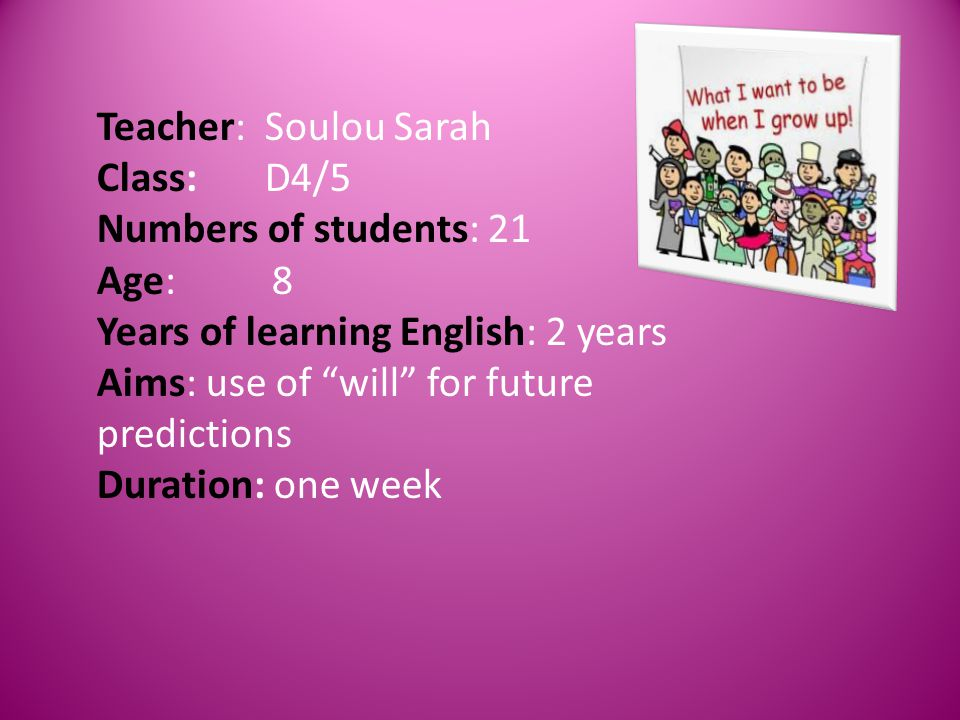 Teacher: Soulou Sarah Class: D4/5 Numbers of students: 21 Age: 8 Years of learning English: 2 years Aims: use of will for future predictions Duration: one week