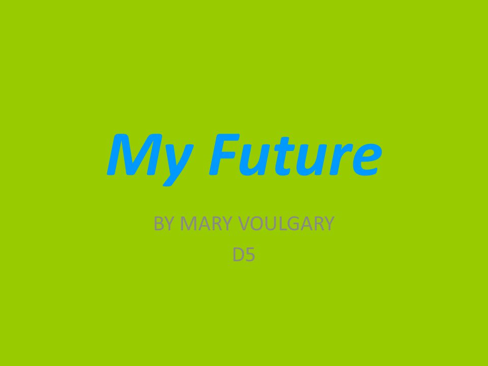 My Future BY MARY VOULGARY D5