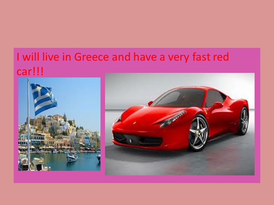 I will live in Greece and have a very fast red car!!!